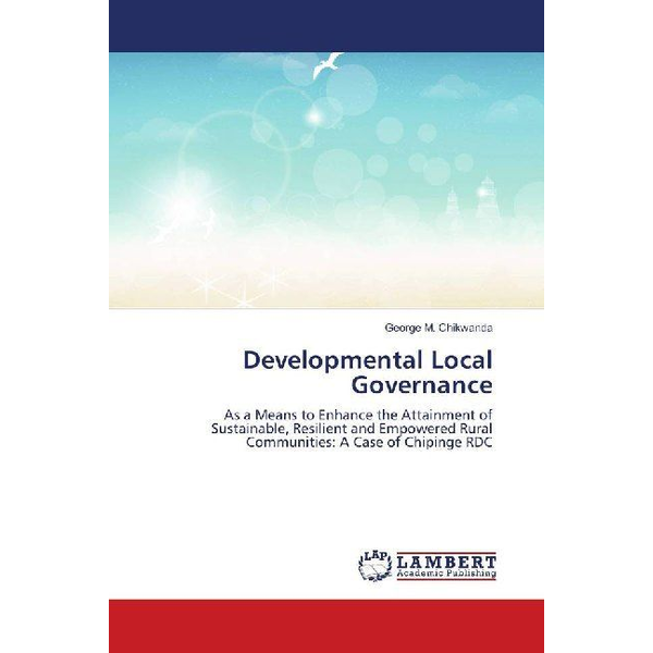 Chikwanda, George M. - Developmental Local Governance - As a Means to Enhance the Attainment of Sustainable, Resilient and Empowered Rural Communities: A Case of Chipinge RDC