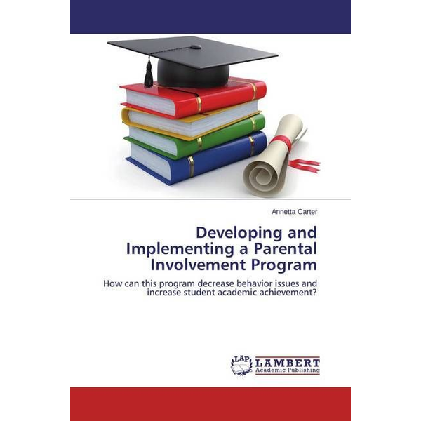 Carter, Annetta - Developing and Implementing a Parental Involvement Program - How can this program decrease behavior issues and increase student academic achievement?
