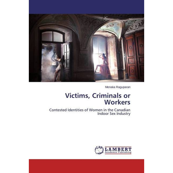 Raguparan, Menaka - Victims, Criminals or Workers - Contested Identities of Women in the Canadian Indoor Sex Industry