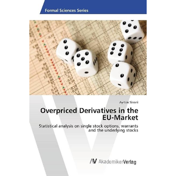 Sinani, Ayrton - Overpriced Derivatives in the EU-Market - Statistical analysis on single stock options, warrants and the underlying stocks