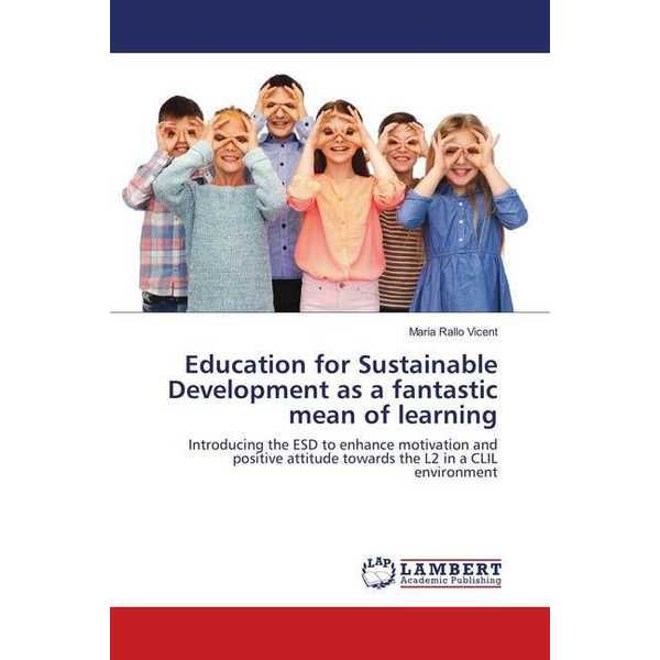 Rallo Vicent, Maria - Education for Sustainable Development as a fantastic mean of learning - Introducing the ESD to enhance motivation and positive attitude towards the L2 in a CLIL environment