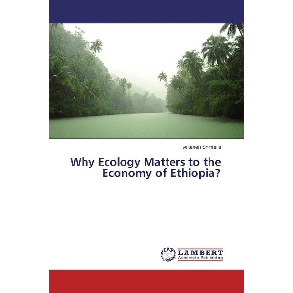 Shimelis, Anteneh - Why Ecology Matters to the Economy of Ethiopia?