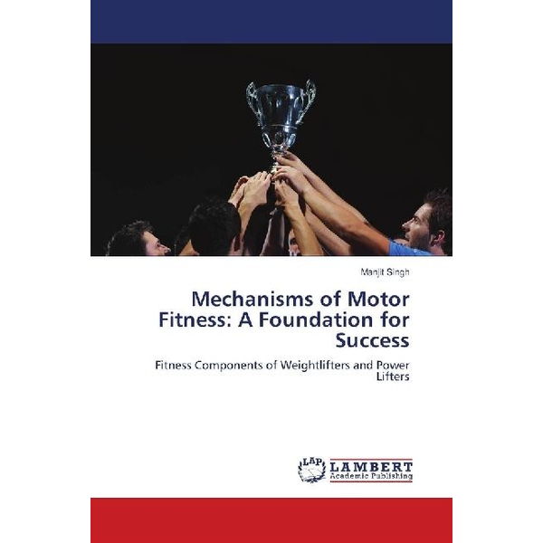Singh, Manjit - Mechanisms of Motor Fitness: A Foundation for Success - Fitness Components of Weightlifters and Power Lifters