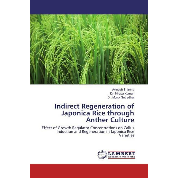 Sharma, Avinash - Indirect Regeneration of Japonica Rice through Anther Culture - Effect of Growth Regulator Concentrations on Callus Induction and Regeneration in Japonica Rice Varieties