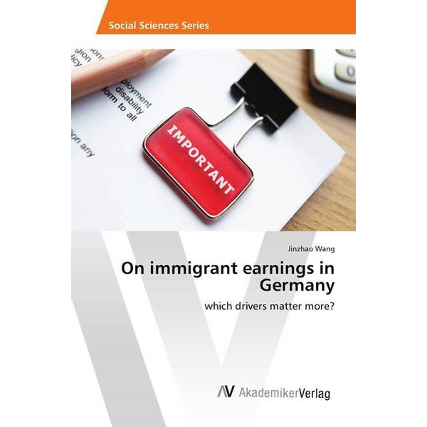 Wang, Jinzhao - On immigrant earnings in Germany - which drivers matter more?