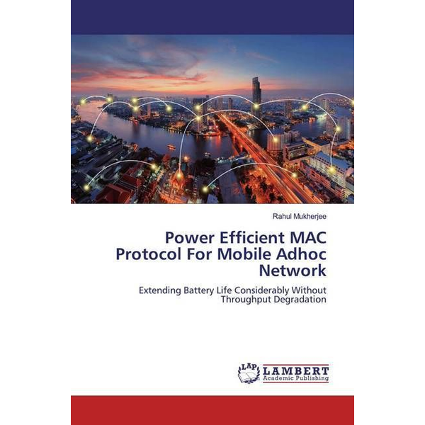 Mukherjee, Rahul - Power Efficient MAC Protocol For Mobile Adhoc Network - Extending Battery Life Considerably Without Throughput Degradation