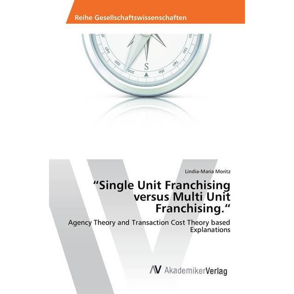 Moritz, Lindia-Maria - Single Unit Franchising versus Multi Unit Franchising. - Agency Theory and Transaction Cost Theory based Explanations