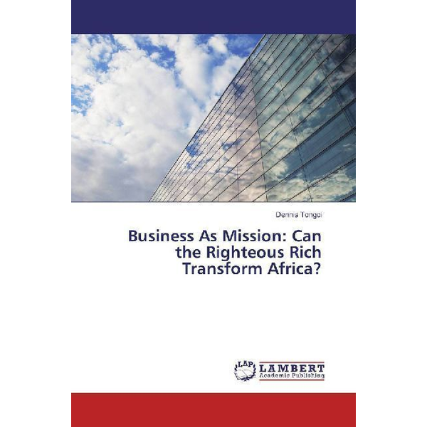 Tongoi, Dennis - Business As Mission: Can the Righteous Rich Transform Africa?