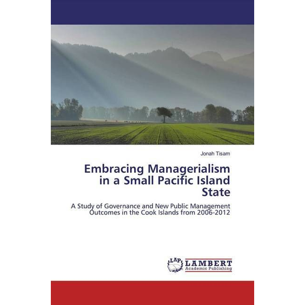 Tisam, Jonah - Embracing Managerialism in a Small Pacific Island State - A Study of Governance and New Public Management Outcomes in the Cook Islands from 2006-2012
