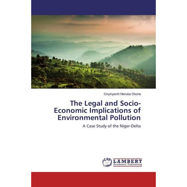 Okorie, Onyinyechi Nkiruka - The Legal and Socio-Economic Implications of Environmental Pollution - A Case Study of the Niger-Delta