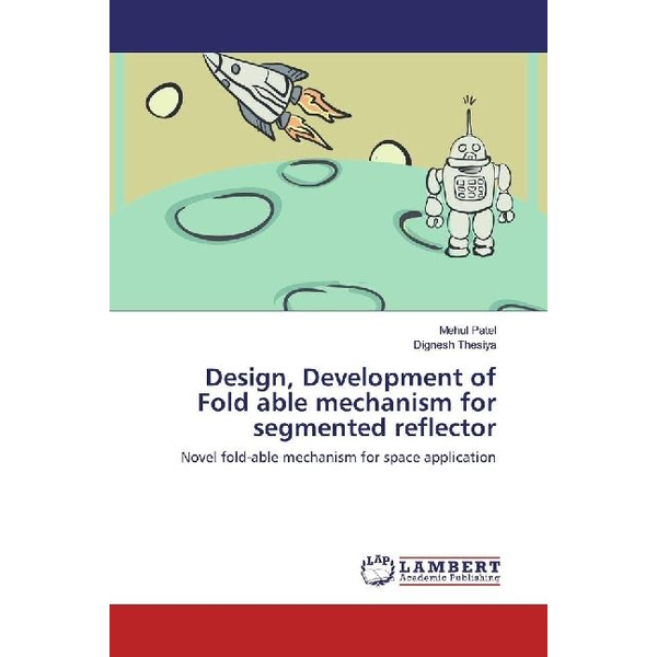 Patel, Mehul - Design, Development of Fold able mechanism for segmented reflector - Novel fold-able mechanism for space application