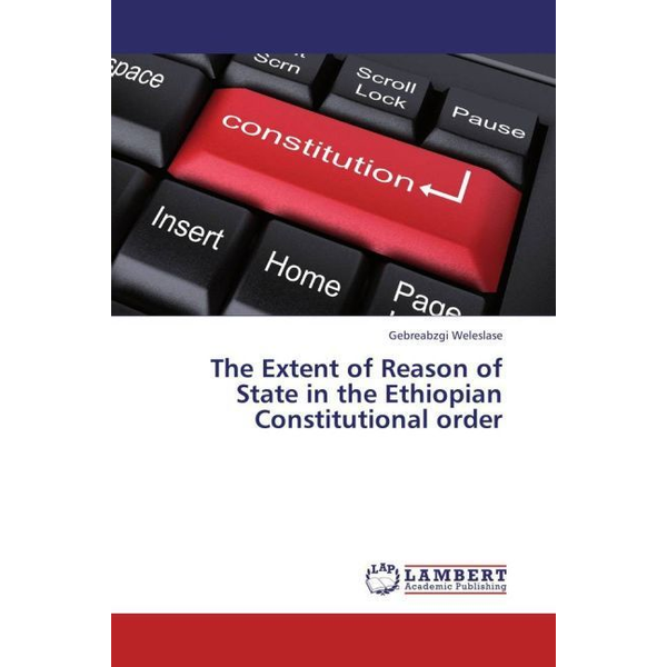Weleslase, Gebreabzgi - The Extent of Reason of State in the Ethiopian Constitutional order