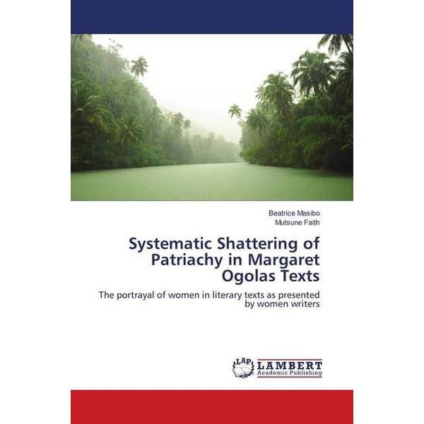 Masibo, Beatrice - Systematic Shattering of Patriachy in Margaret Ogolas Texts - The portrayal of women in literary texts as presented by women writers
