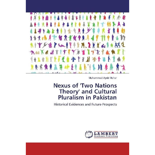 Mehar, Muhammad Ayub - Nexus of 'Two Nations Theory' and Cultural Pluralism in Pakistan - Historical Evidences and Future Prospects