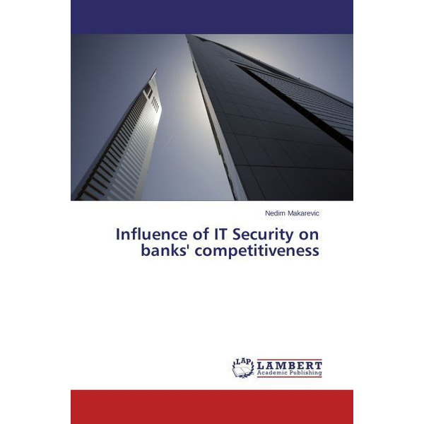 Makarevic, Nedim - Influence of IT Security on banks' competitiveness
