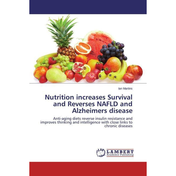 Martins, Ian - Nutrition increases Survival and Reverses NAFLD and Alzheimers disease - Anti-aging diets reverse insulin resistance and improves thinking and intelligence with close links to chronic diseases