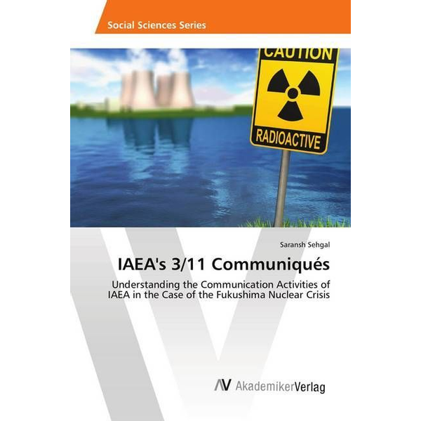 Sehgal, Saransh - IAEA's 3/11 Communiqués - Understanding the Communication Activities of IAEA in the Case of the Fukushima Nuclear Crisis