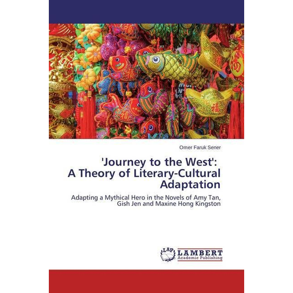 Sener, Omer Faruk - 'Journey to the West': A Theory of Literary-Cultural Adaptation - Adapting a Mythical Hero in the Novels of Amy Tan, Gish Jen and Maxine Hong Kingston