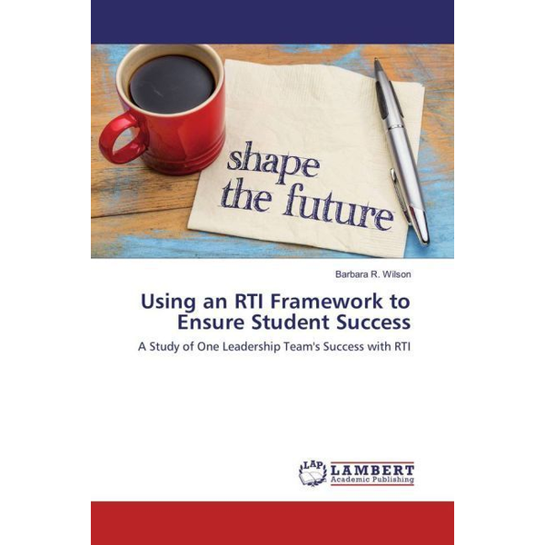 Wilson, Barbara R. - Using an RTI Framework to Ensure Student Success - A Study of One Leadership Team's Success with RTI