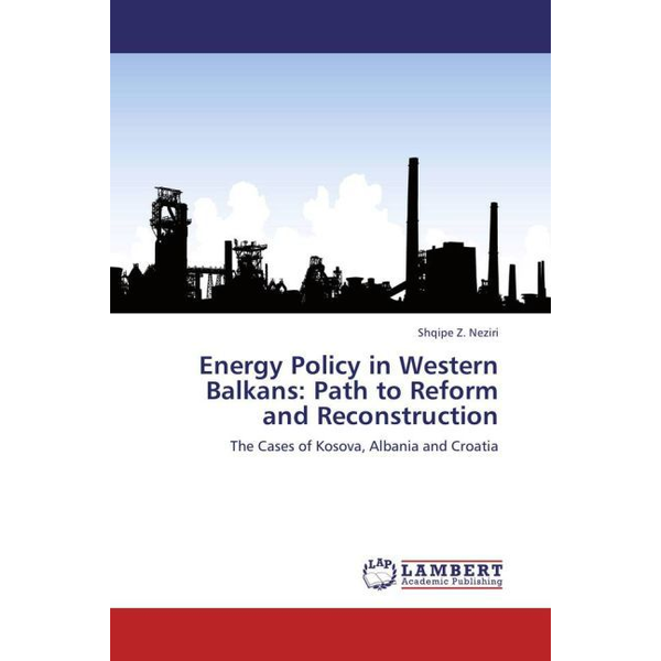 Neziri, Shqipe Z. - Energy Policy in Western Balkans: Path to Reform and Reconstruction - The Cases of Kosova, Albania and Croatia