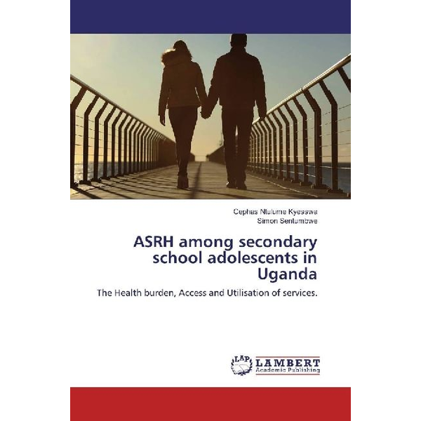 Ntulume Kyesswa, Cephas - ASRH among secondary school adolescents in Uganda - The Health burden, Access and Utilisation of services.