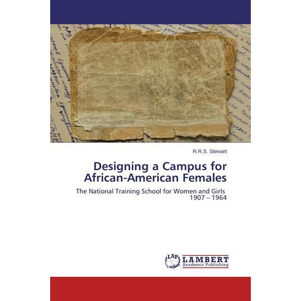 Stewart, R. R. S. - Designing a Campus for African-American Females - The National Training School for Women and Girls 1907 1964