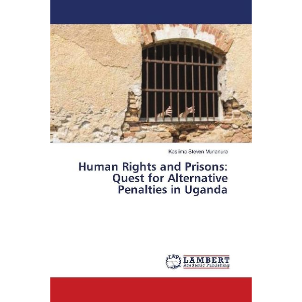 Steven Munanura, Kasiima - Human Rights and Prisons: Quest for Alternative Penalties in Uganda