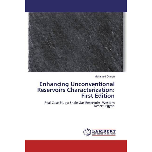 Omran, Mohamed - Enhancing Unconventional Reservoirs Characterization: First Edition - Real Case Study: Shale Gas Reservoirs, Western Desert, Egypt.