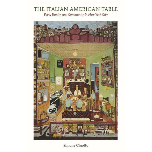 Cinotto, Simone - The Italian American Table: Food, Family, and Community in New York City