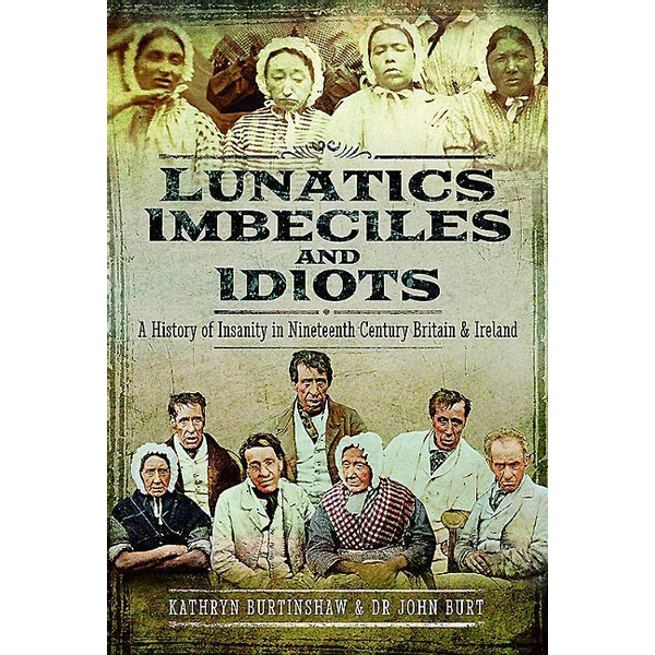 Burtinshaw, Kathryn - Lunatics, Imbeciles and Idiots: A History of Insanity in Nineteenth-Century Britain and Ireland