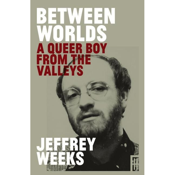Weeks, Jeffrey - Between Worlds: A Queer Boy from the Valleys