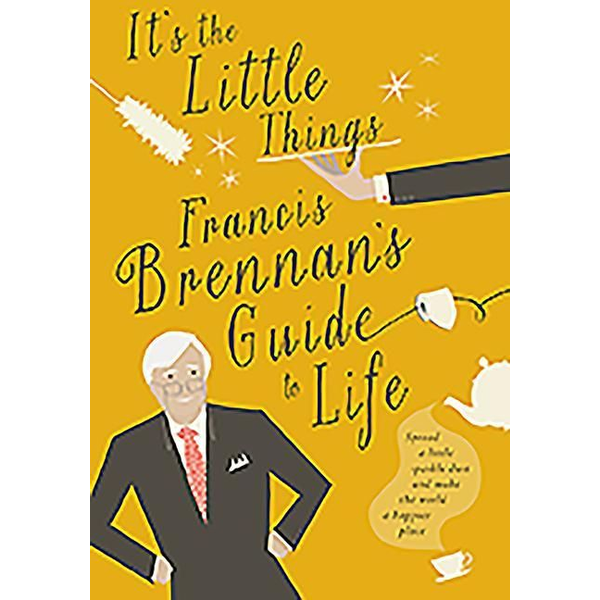 Brennan, Francis - It's the Little Things: Francis Brennan's Guide to Life
