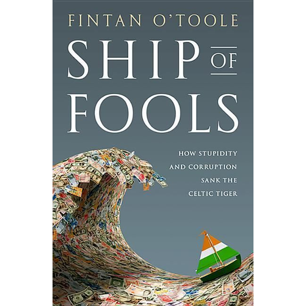 O'Toole, Fintan - Ship of Fools: How Stupidity and Corruption Sank the Celtic Tiger