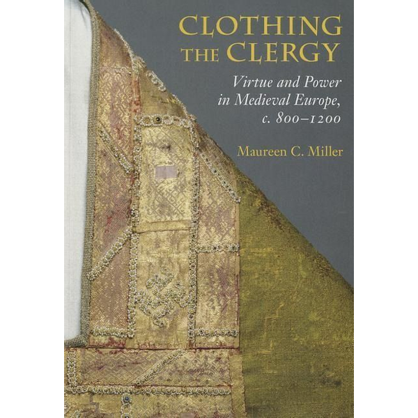Miller, Maureen C. - Clothing the Clergy: Virtue and Power in Medieval Europe, C. 800 1200