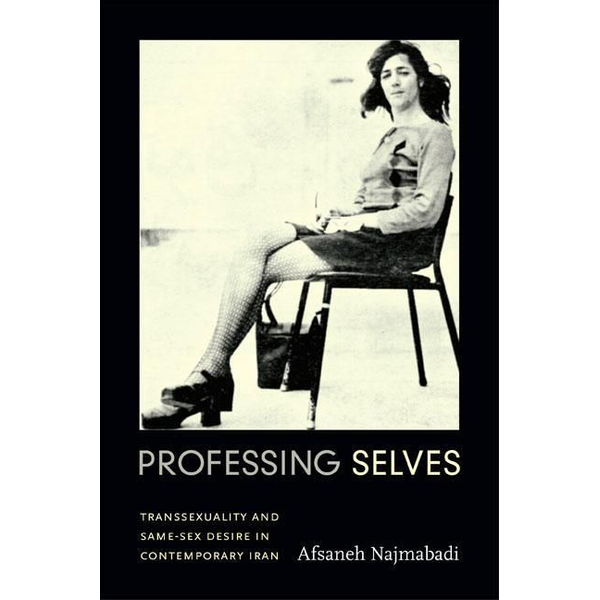 Najmabadi, Afsaneh - Professing Selves: Transsexuality and Same-Sex Desire in Contemporary Iran