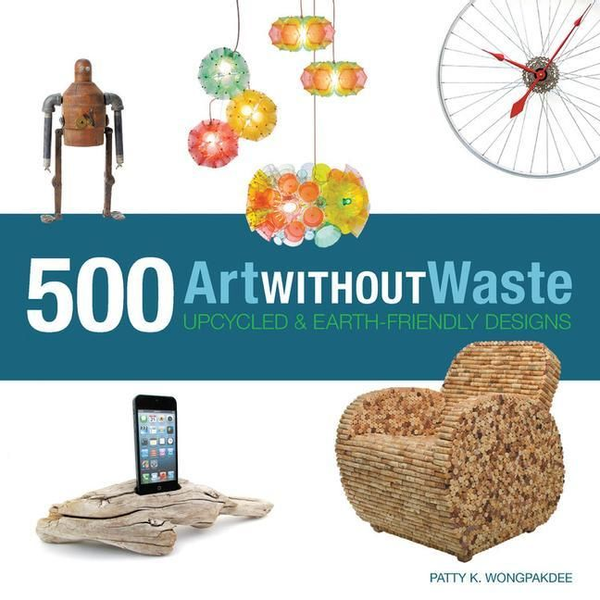 Wongpakdee, Patty - Art Without Waste: 500 Upcycled & Earth-Friendly Designs