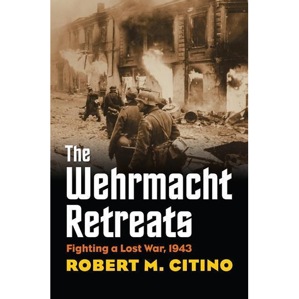 Citino, Robert M. - The Wehrmacht Retreats: Fighting a Lost War, 1943