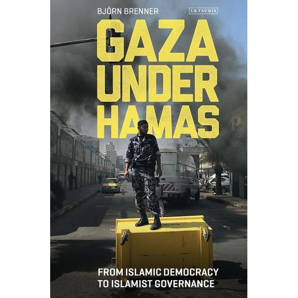 Brenner, Bjorn - Gaza Under Hamas: From Islamic Democracy to Islamist Governance