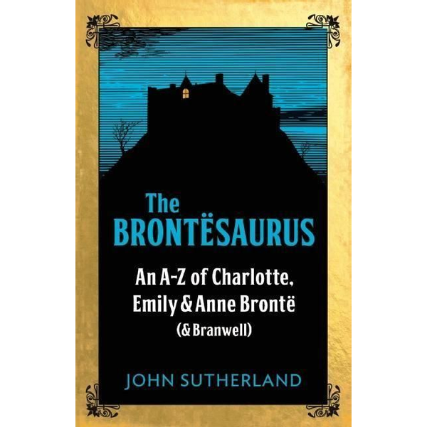 Sutherland, John - The Brontësaurus: An A-Z of Charlotte, Emily and Anne Brontë (and Branwell)