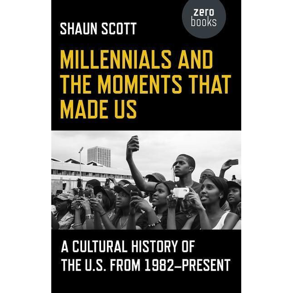 Scott, Shaun - Millennials and the Moments That Made Us - A Cultural History of the U.S. from 1982-Present
