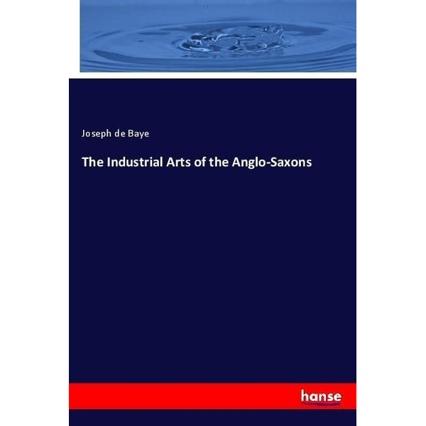 De Baye, Joseph The Industrial Arts of the Anglo-Saxons