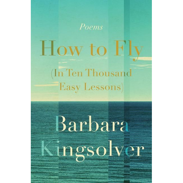 Kingsolver, Barbara - How to Fly (in Ten Thousand Easy Lessons): Poetry