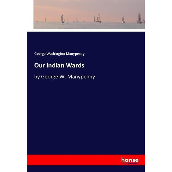 Manypenny, George Washington - Our Indian Wards