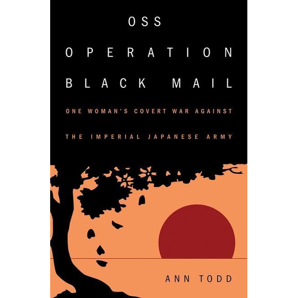 Todd, Ann - OSS Operation Black Mail: One Woman's Covert War Against the Imperial Japanese Army