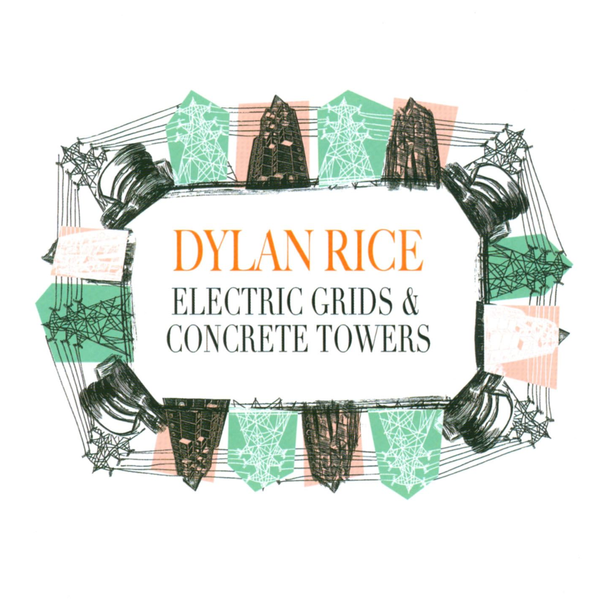 Dylan Rice - Electric Grids & Concrete Towers