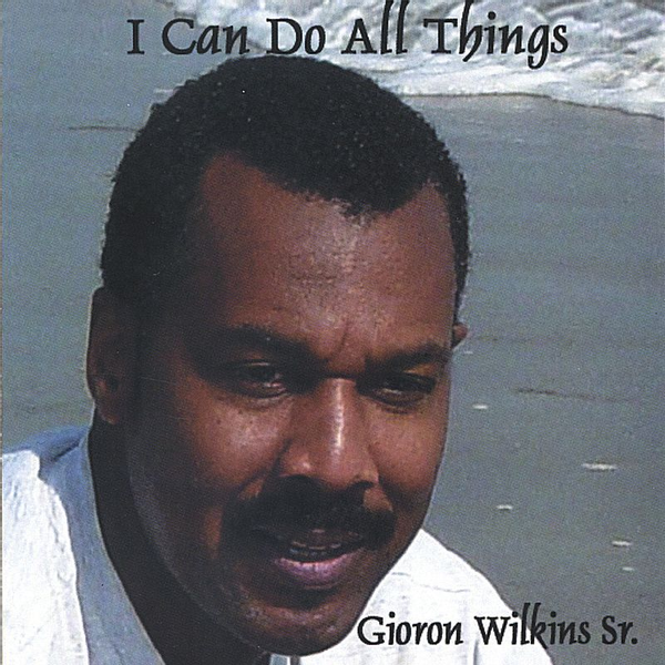 Gioron T. Wilkins, Sr. - I Can Do All Things