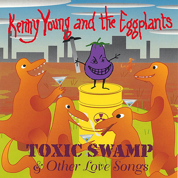 Kenny Young and the Eggplants - Toxic Swamp & Other Love Songs