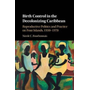 Birth Control in the Decolonizing Caribbean: Reproductive Politics and Practice on Four Islands, 1930-1970