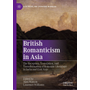 British Romanticism in Asia - The Reception, Translation, and Transformation of Romantic Literature in India and East Asia
