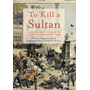 To Kill a Sultan - A Transnational History of the Attempt on Abdülhamid II (1905)